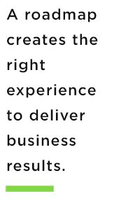 A roadmap creates the right experience to deliver business results.